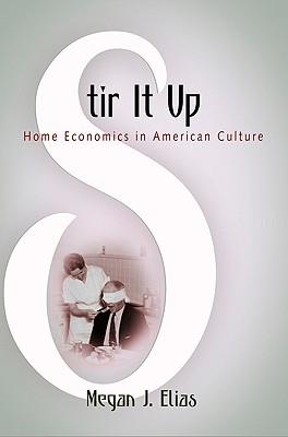 Stir It Up: Home Economics in American Culture - Elias, Megan J