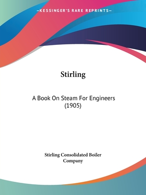 Stirling: A Book on Steam for Engineers (1905) - Stirling Consolidated Boiler Company (Editor)