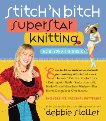 Stitch 'n Bitch Superstar Knitting: Go Beyond the Basics - Stoller, Debbie
