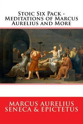 Stoic Six Pack - Meditations of Marcus Aurelius and More: The Complete Stoic Collection - Seneca, and Epictetus, and Aurelius, Marcus