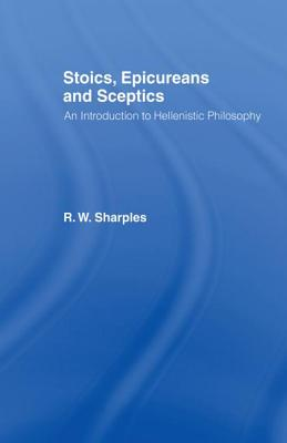 Stoics, Epicureans and Sceptics: An Introduction to Hellenistic Philosophy - Sharples, R W, Professor