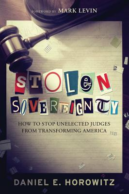 Stolen Sovereignty: How to Stop Unelected Judges from Transforming America - Horowitz, Daniel, Professor, and Levin, Mark (Foreword by)