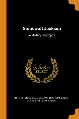 Stonewall Jackson: A Military Biography - Cooke, John Esten, and Jones, J William 1836-1909, and Hoge, Moses D 1818-1899