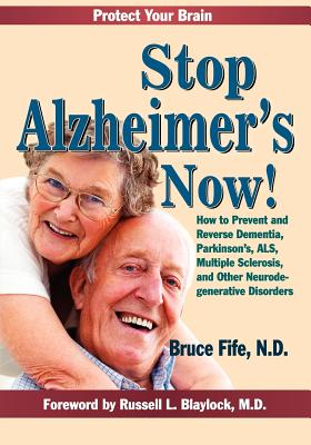 Stop Alzheimer's Now!: How to Prevent & Reverse Dementia, Parkinson's, ALS, Multiple Sclerosis & Other Neurodegenerative Disorders - Fife, Bruce, and Blaylock, Russell L. (Foreword by)
