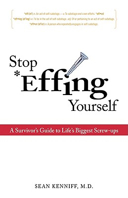 Stop Effing Yourself: A Survivor's Guide to Life's Biggest Screw-Ups - Kenniff, Dr