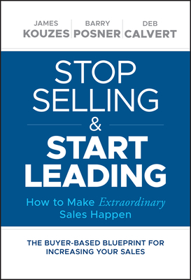 Stop Selling and Start Leading: How to Make Extraordinary Sales Happen - Kouzes, James M, and Posner, Barry Z, Ph.D., and Calvert, Deb