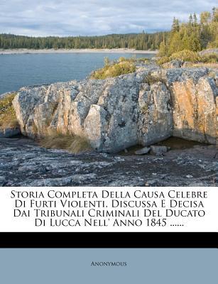 Storia Completa Della Causa Celebre Di Furti Violenti, Discussa E Decisa Dai Tribunali Criminali del Ducato Di Lucca Nell' Anno 1845 ...... - Anonymous