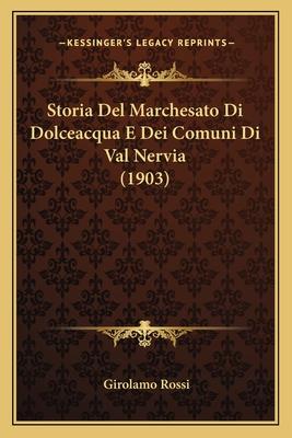 Storia del Marchesato Di Dolceacqua E Dei Comuni Di Val Nervia (1903) - Rossi, Girolamo