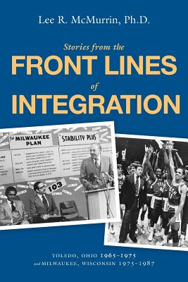 Stories from the Front Lines of Integration: Toledo, Ohio 1965-1975 and Milwaukee, Wisconsin 1975-1987 - McMurrin, Lee R