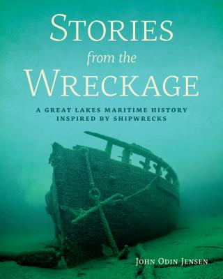 Stories from the Wreckage: A Great Lakes Maritime History Inspired by Shipwrecks - Jensen, John Odin, Mr.