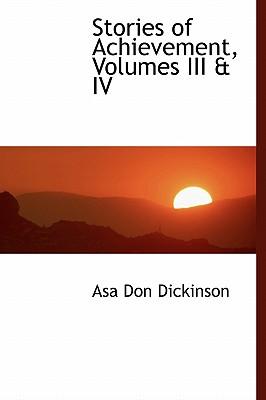 Stories of Achievement, Volumes III & IV - Dickinson, Asa Don