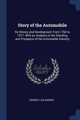 Story of the Automobile: Its History and Development from 1760 to 1917, with an Analysis of the Standing and Prospects of the Automobile Industry - Barber, Herbert Lee