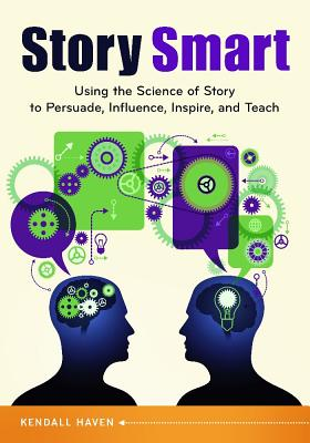 Story Smart: Using the Science of Story to Persuade, Influence, Inspire, and Teach - Haven, Kendall