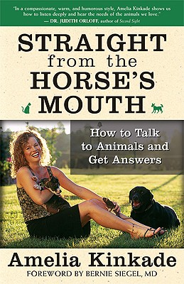 Straight from the Horse's Mouth: How to Talk to Animals and Get Answers - Kinkade, Amelia, and Siegel, Bernie S, Dr. (Foreword by)