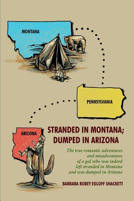 Stranded in Montana; Dumped in Arizona: The True Romantic Adventures and Misadventures of a Gal Who Was, Indeed, Left Stranded in Montana and Was Dumped in Arizona - Shackett, Barbara Robey Egloff
