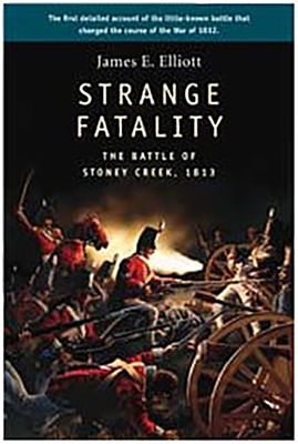 Strange Fatality: The Battle of Stoney Creek, 1813 - Elliott, James E, and Elliott, Nicko (Illustrator)