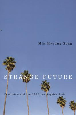Strange Future: Pessimism and the 1992 Los Angeles Riots - Song, Min Hyoung