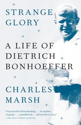 Strange Glory: A Life of Dietrich Bonhoeffer - Marsh, Charles
