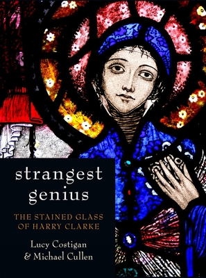 Strangest Genius: The Stained Glass of Harry Clarke - Costigan, Lucy, and Cullen, Michael