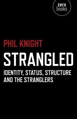 Strangled: Identity, Status, Structure and the Stranglers - Knight, Phil