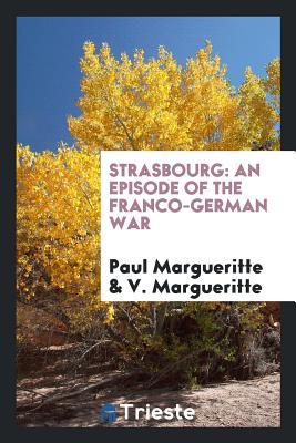 Strasbourg: An Episode of the Franco-German War - Margueritte, Paul, and Margueritte, V