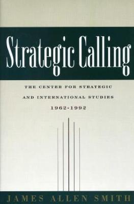 Strategic Calling: The Center for Strategic and International Studies, 1962-1992 - Smith, James Allen