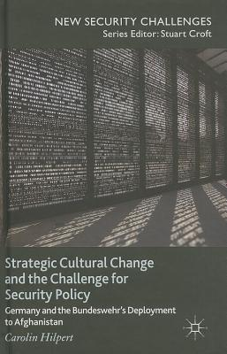 Strategic Cultural Change and the Challenge for Security Policy: Germany and the Bundeswehr's Deployment to Afghanistan - Hilpert, Carolin
