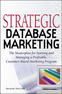 Strategic Database Marketing: The Masterplan for Starting and Managing a Profitable Customer-Based Marketing Program - Hughes, Arthur M