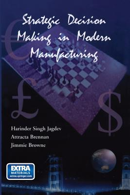 Strategic Decision Making in Modern Manufacturing - Jagdev, Harinder Singh, and Brennan, Attracta, and Browne, J