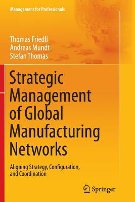 Strategic Management of Global Manufacturing Networks: Aligning Strategy, Configuration, and Coordination - Friedli, Thomas