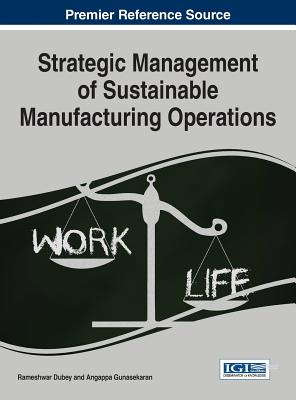 Strategic Management of Sustainable Manufacturing Operations - Dubey, Rameshwar (Editor), and Gunasekaran, Angappa (Editor)