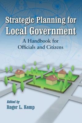 Strategic Planning for Local Government: A Handbook for Officials and Citizens - Kemp, Roger L (Editor)