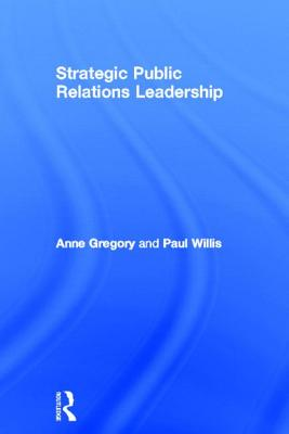 Strategic Public Relations Leadership - Gregory, Anne, and Willis, Paul, Professor