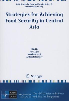 Strategies for Achieving Food Security in Central Asia - Alpas, Hami (Editor), and Smith, Madeleine (Editor), and Kulmyrzaev, Asylbek (Editor)
