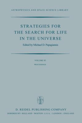 Strategies for the Search for Life in the Universe: A Joint Session of Commissions 16, 40, and 44, Held in Montreal, Canada, During the Iau General Assembly, 15 and 16 August, 1979 - Papagiannis, M D (Editor)