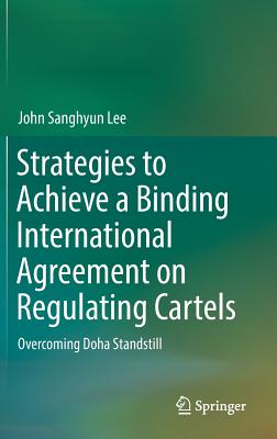 Strategies to Achieve a Binding International Agreement on Regulating Cartels 2017: Overcoming Doha Standstill - Lee, John Sanghyun