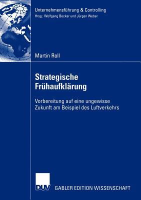 Strategische Fruhaufklarung: Vorbereitung Auf Eine Ungewisse Zukunft Am Beispiel Des Luftverkehrs - Roll, Martin