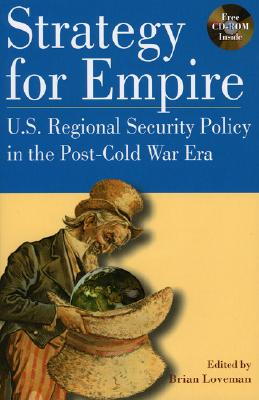 Strategy for Empire: U.S. Regional Security Policy in the Postdcold War Era - Loveman, Brian, and W Bush, President George (Contributions by), and Catoire, Richard G (Contributions by)
