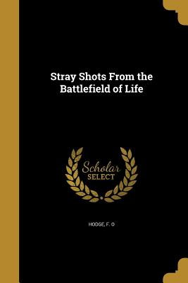Stray Shots from the Battlefield of Life - Hodge, F O (Creator)
