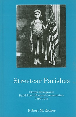 Streetcar Parishes: Slovak Immigrants Build Their Nonlocal Communities, 1890-1945 - Zecker, Robert M