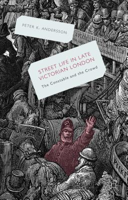 Streetlife in Late Victorian London: The Constable and the Crowd - Andersson, Peter K.