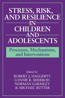 Stress, Risk, and Resilience in Children and Adolescents: Processes, Mechanisms, and Interventions - Haggerty, Robert J, MD (Editor), and Sherrod, Lonnie R (Editor), and Garmezy, Norman, Professor (Editor)