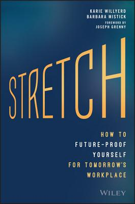 Stretch: How to Future-Proof Yourself for Tomorrow's Workplace - Willyerd, Karie, and Mistick, Barbara, and Grenny, Joseph (Foreword by)