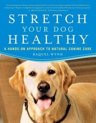 Stretch Your Dog Healthy: A Hands-On Approach to Natural Canine Care - Wynn, Raquel