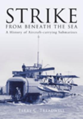 Strike from Beneath the Sea: A History of Aircraft-Carrying Submarines - Treadwell, Terry C