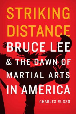 Striking Distance: Bruce Lee and the Dawn of Martial Arts in America - Russo, Charles