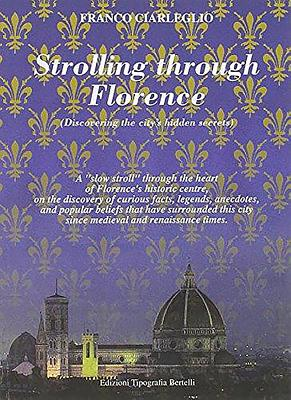 "Strolling Through Florence (Discovering the City's Hidden Secrets): A ""Slow Stroll"" Through the Heart of Florence's Historic Centre, on the Discovery of Curious Facts, Legends, Anecdotes, and Popular Beliefs That Have Surrounded This City Since... - Ciarleglio, Franco"