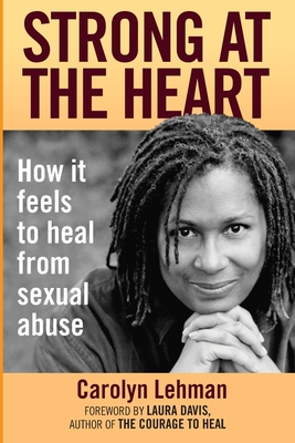 Strong at the Heart: How It Feels to Heal from Sexual Abuse - Lehman, Carolyn, and Davis, Laura (Foreword by)