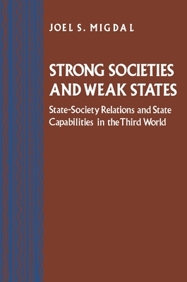 Strong Societies and Weak States: State-Society Relations and State Capabilities in the Third World - Migdal, Joel S
