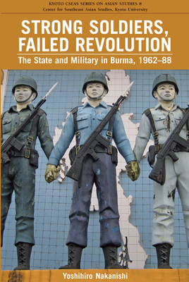 Strong Soldiers, Failed Revolution: The State and Military in Burma, 1962-88 - Nakanishi, Yoshihiro